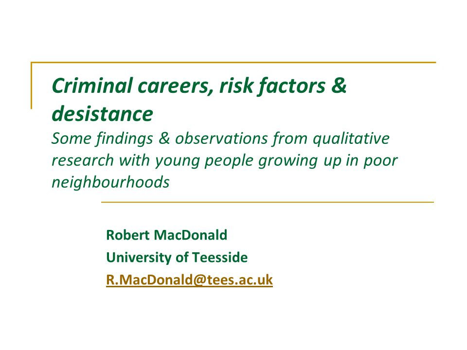 Criminal careers, risk factors & desistance Some findings & observations from qualitative research with young people growing up in poor neighbourhoods