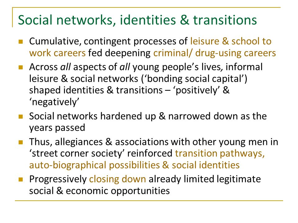 Social networks, identities & transitions Cumulative, contingent processes of leisure & school to work careers fed deepening criminal/ drug-using care