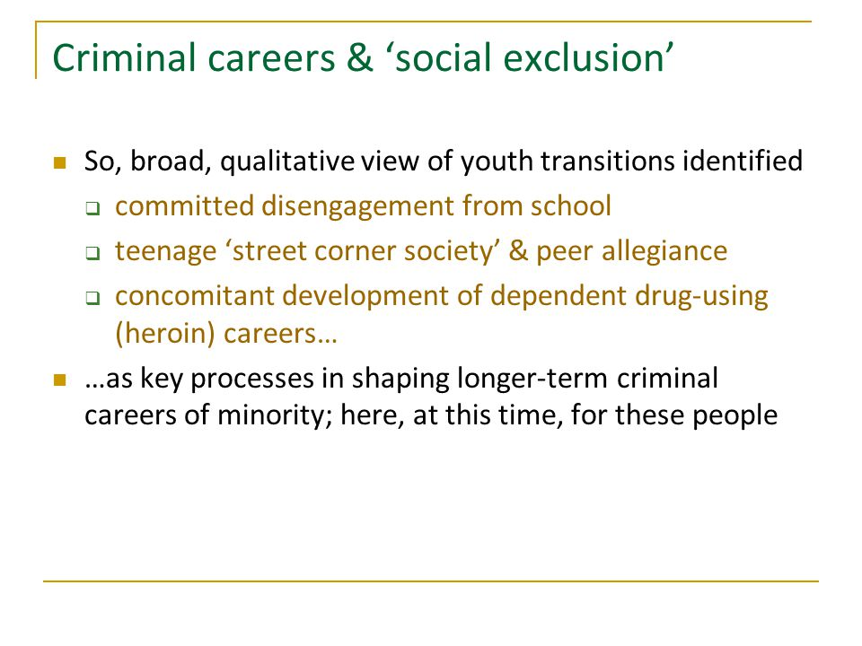 Criminal careers & 'social exclusion' So, broad, qualitative view of youth transitions identified  committed disengagement from school  teenage 'street corner society' & peer allegiance  concomitant development of dependent drug-using (heroin) careers… …as key processes in shaping longer-term criminal careers of minority; here, at this time, for these people