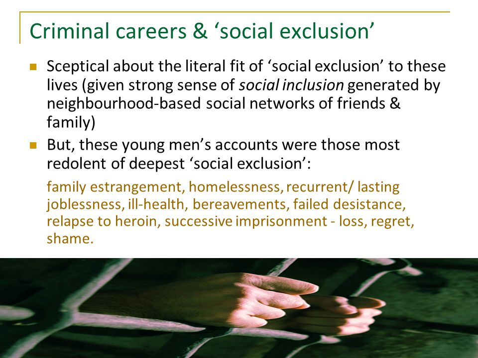 Criminal careers & 'social exclusion' Sceptical about the literal fit of 'social exclusion' to these lives (given strong sense of social inclusion generated by neighbourhood-based social networks of friends & family) But, these young men's accounts were those most redolent of deepest 'social exclusion': family estrangement, homelessness, recurrent/ lasting joblessness, ill-health, bereavements, failed desistance, relapse to heroin, successive imprisonment - loss, regret, shame.