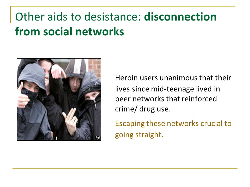 Other aids to desistance: disconnection from social networks Heroin users unanimous that their lives since mid-teenage lived in peer networks that rei