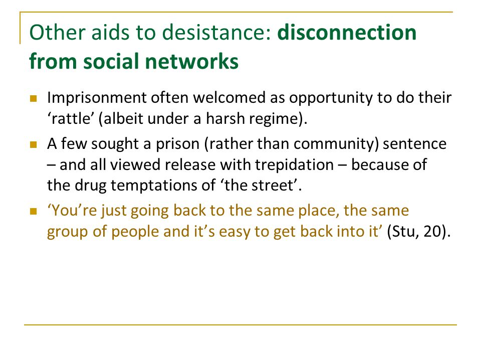 Other aids to desistance: disconnection from social networks Imprisonment often welcomed as opportunity to do their 'rattle' (albeit under a harsh regime).