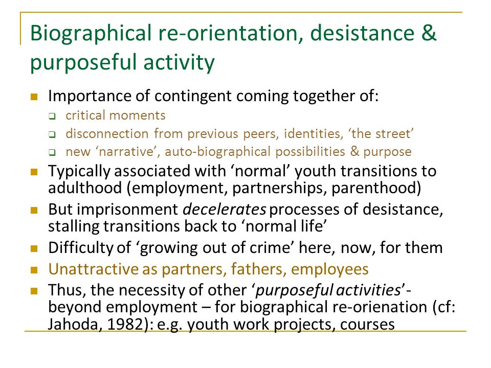 Biographical re-orientation, desistance & purposeful activity Importance of contingent coming together of:  critical moments  disconnection from previous peers, identities, 'the street'  new 'narrative', auto-biographical possibilities & purpose Typically associated with 'normal' youth transitions to adulthood (employment, partnerships, parenthood) But imprisonment decelerates processes of desistance, stalling transitions back to 'normal life' Difficulty of 'growing out of crime' here, now, for them Unattractive as partners, fathers, employees Thus, the necessity of other 'purposeful activities'- beyond employment – for biographical re-orienation (cf: Jahoda, 1982): e.g.