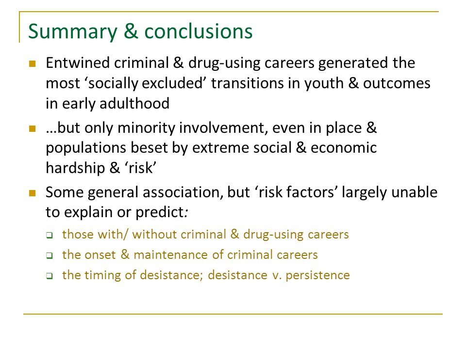 Summary & conclusions Entwined criminal & drug-using careers generated the most 'socially excluded' transitions in youth & outcomes in early adulthood …but only minority involvement, even in place & populations beset by extreme social & economic hardship & 'risk' Some general association, but 'risk factors' largely unable to explain or predict:  those with/ without criminal & drug-using careers  the onset & maintenance of criminal careers  the timing of desistance; desistance v.