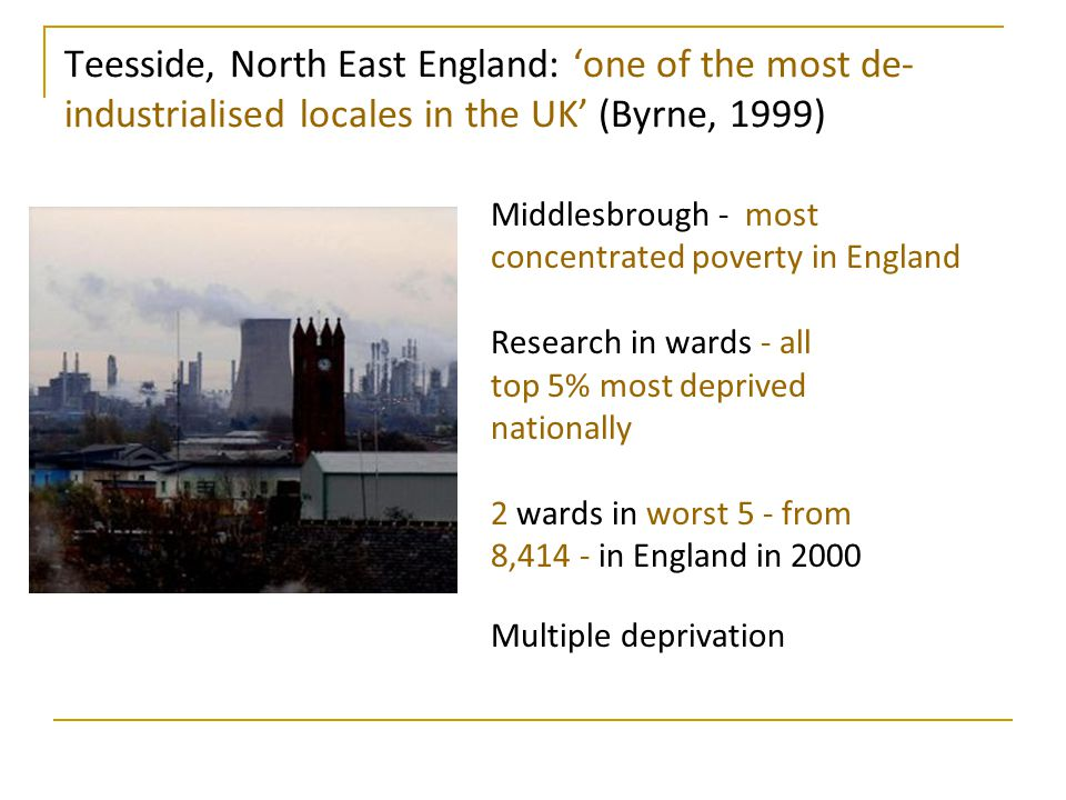 Teesside, North East England: 'one of the most de- industrialised locales in the UK' (Byrne, 1999) Middlesbrough - most concentrated poverty in Englan