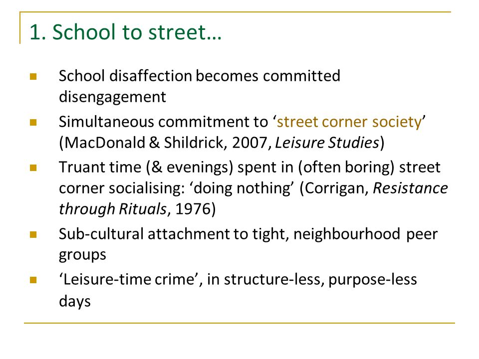 1. School to street… School disaffection becomes committed disengagement Simultaneous commitment to 'street corner society' (MacDonald & Shildrick, 20