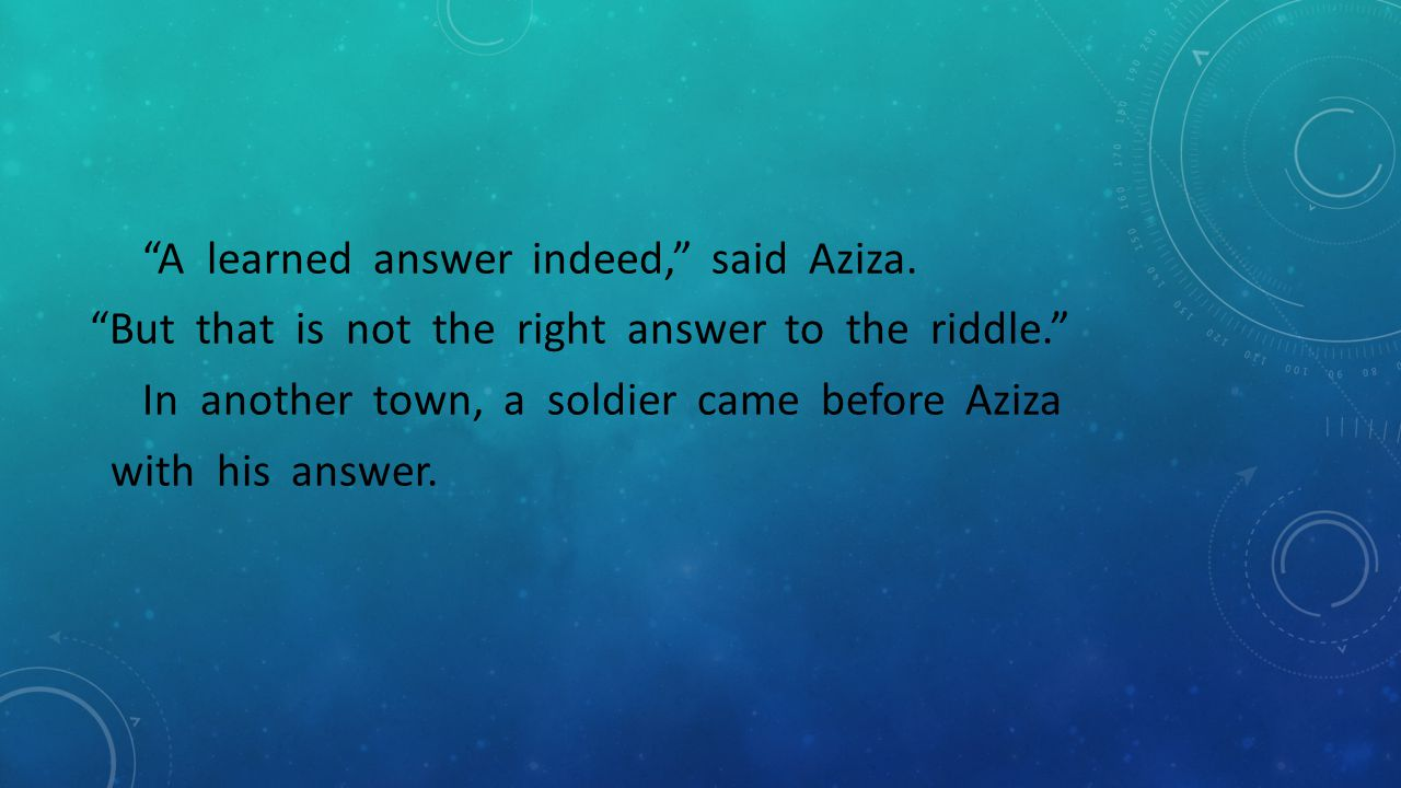 """""""A learned answer indeed,"""" said Aziza. """"But that is not the right answer to the riddle."""" In another town, a soldier came before Aziza with his answer."""