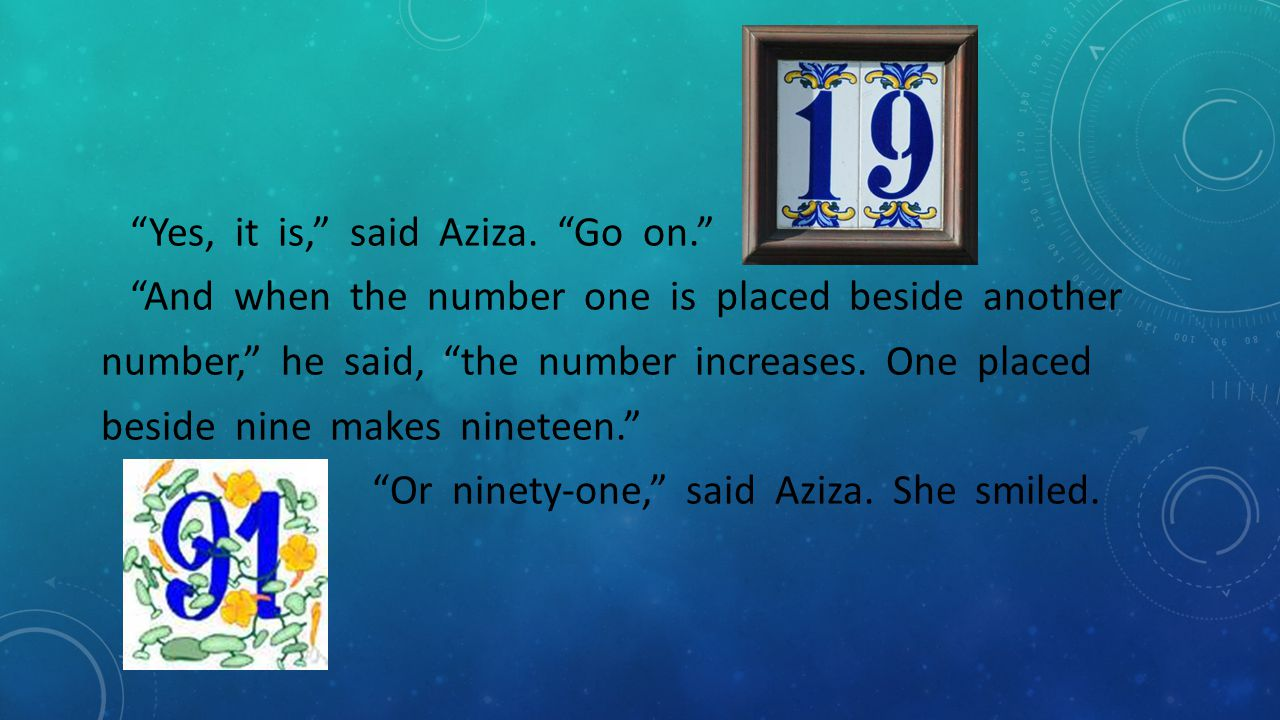 """""""Yes, it is,"""" said Aziza. """"Go on."""" """"And when the number one is placed beside another number,"""" he said, """"the number increases. One placed beside nine m"""
