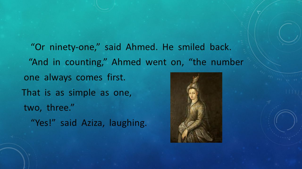 """""""Or ninety-one,"""" said Ahmed. He smiled back. """"And in counting,"""" Ahmed went on, """"the number one always comes first. That is as simple as one, two, thre"""