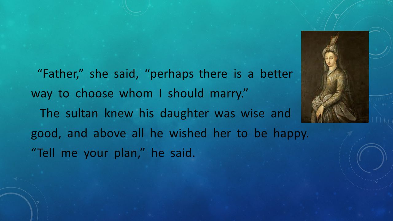 """""""Father,"""" she said, """"perhaps there is a better way to choose whom I should marry."""" The sultan knew his daughter was wise and good, and above all he wi"""