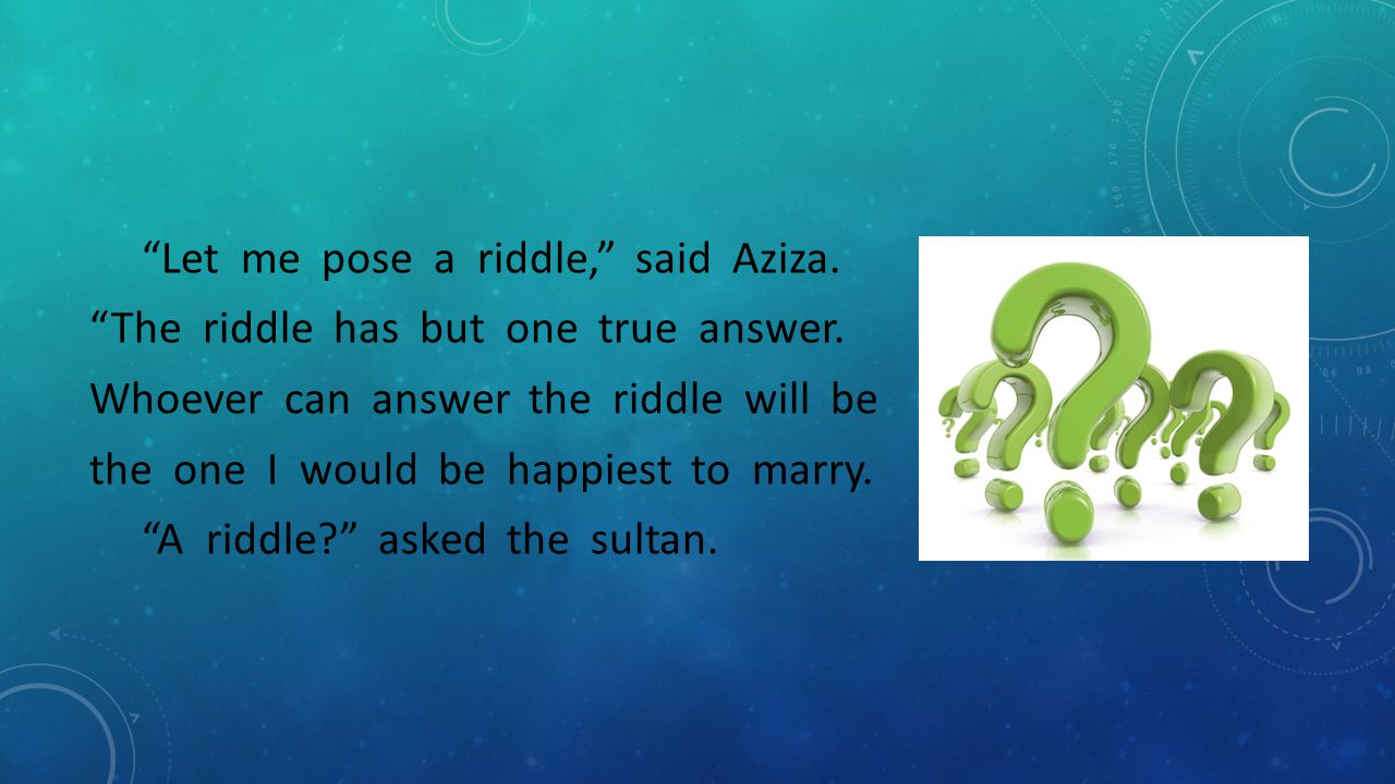 """""""Let me pose a riddle,"""" said Aziza. """"The riddle has but one true answer. Whoever can answer the riddle will be the one I would be happiest to marry. """""""