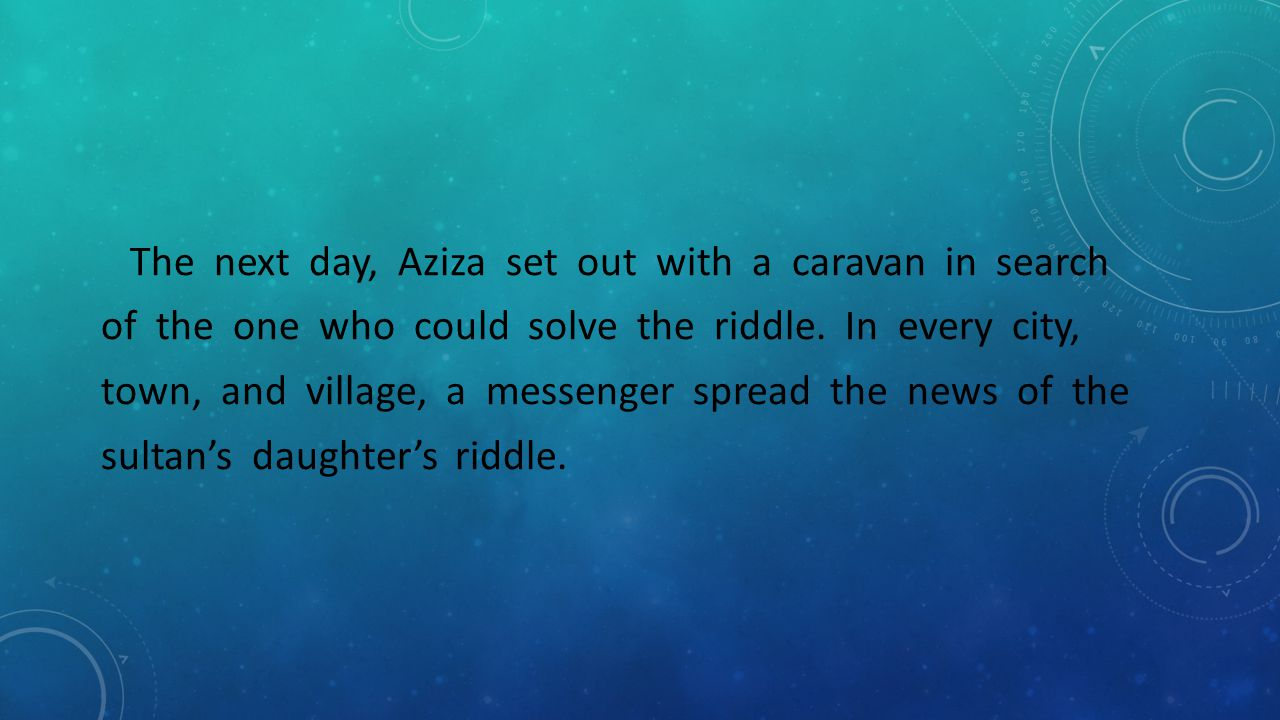 The next day, Aziza set out with a caravan in search of the one who could solve the riddle. In every city, town, and village, a messenger spread the n