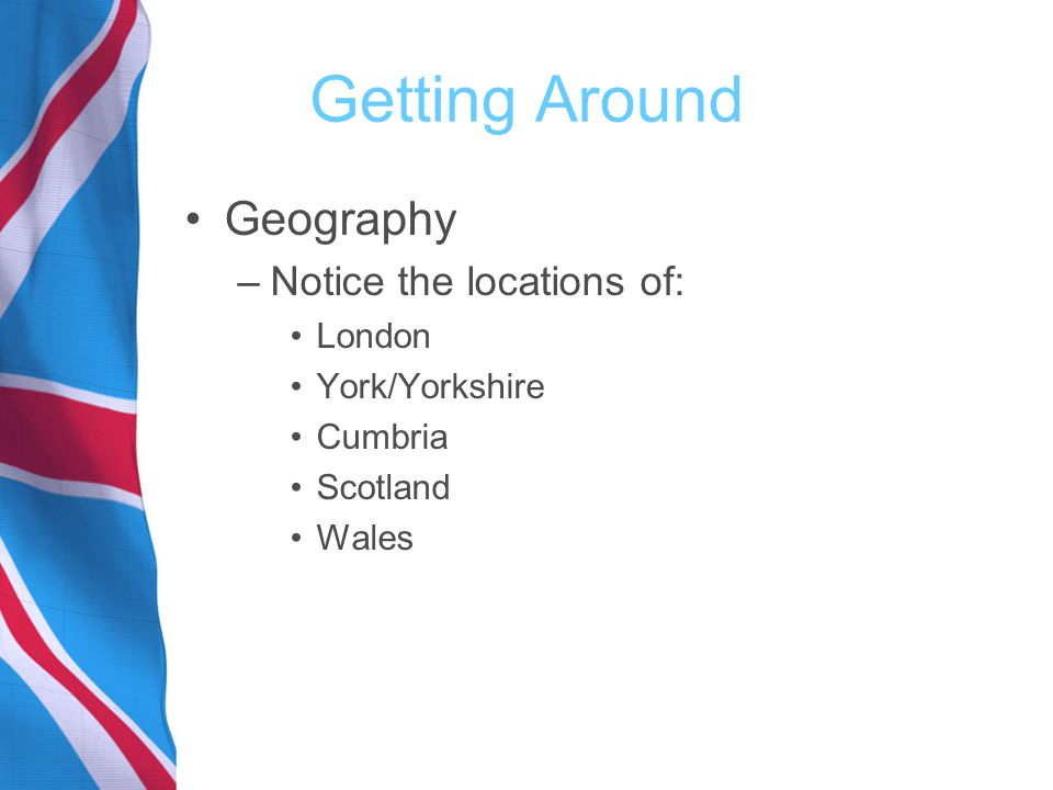 Getting Around Geography –Notice the locations of: London York/Yorkshire Cumbria Scotland Wales
