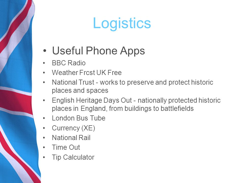 Logistics Useful Phone Apps BBC Radio Weather Frcst UK Free National Trust - works to preserve and protect historic places and spaces English Heritage Days Out - nationally protected historic places in England, from buildings to battlefields London Bus Tube Currency (XE) National Rail Time Out Tip Calculator