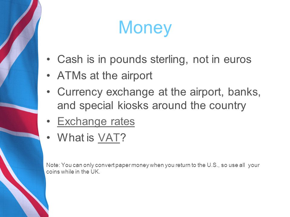 Money Cash is in pounds sterling, not in euros ATMs at the airport Currency exchange at the airport, banks, and special kiosks around the country Exchange rates What is VAT VAT Note: You can only convert paper money when you return to the U.S., so use all your coins while in the UK.