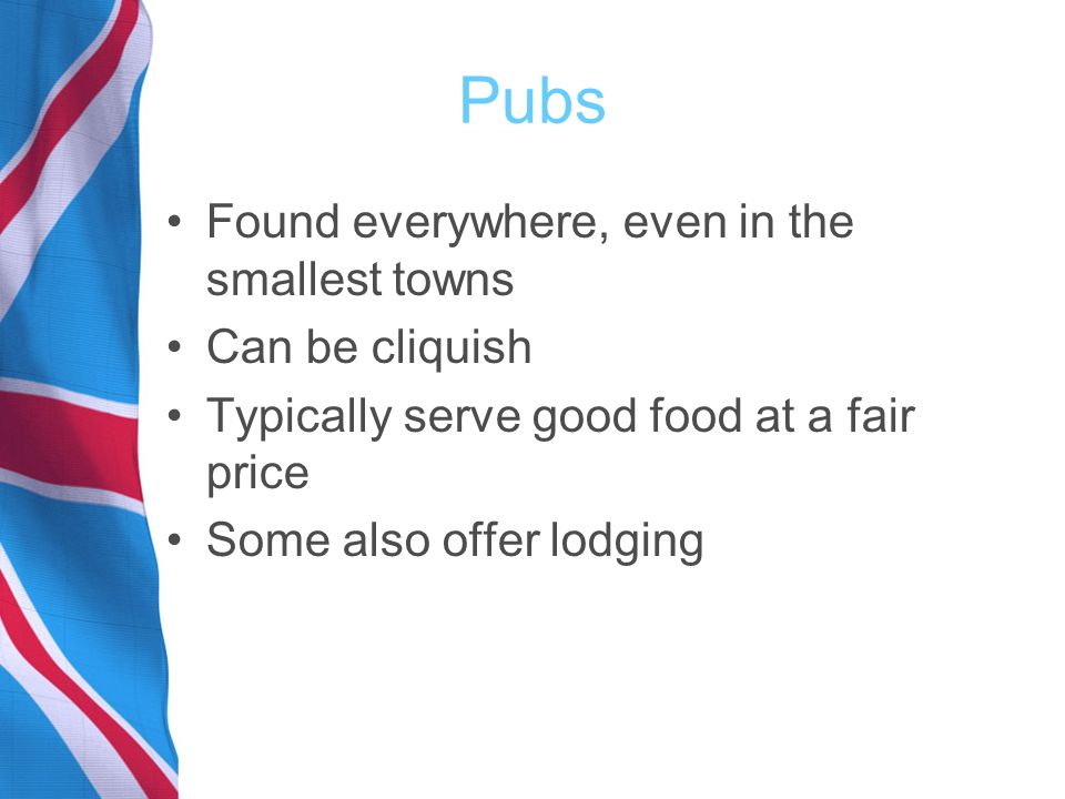 Pubs Found everywhere, even in the smallest towns Can be cliquish Typically serve good food at a fair price Some also offer lodging