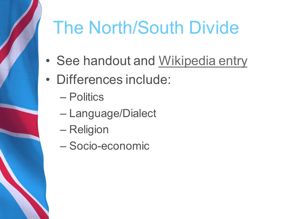 The North/South Divide See handout and Wikipedia entryWikipedia entry Differences include: –Politics –Language/Dialect –Religion –Socio-economic