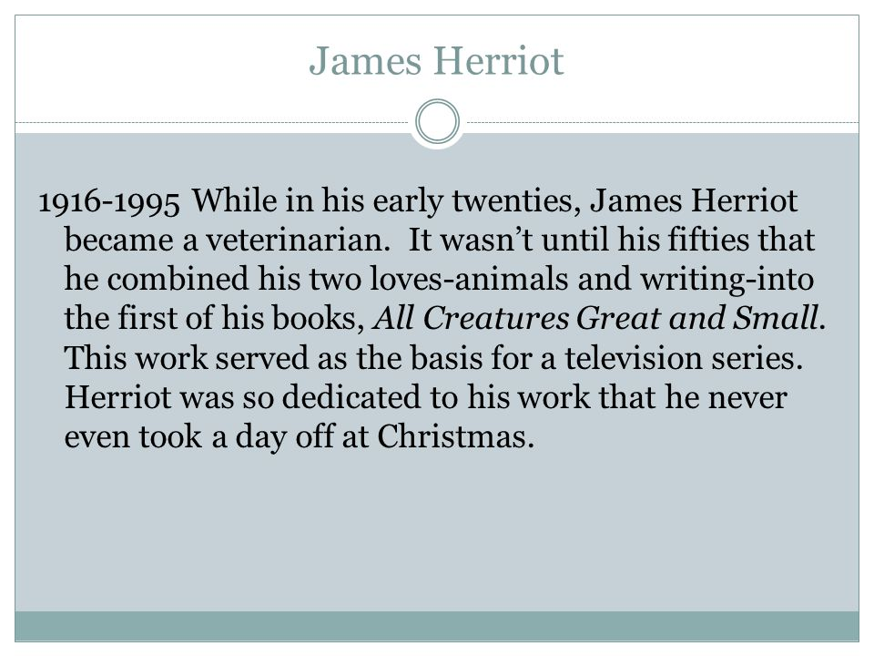 James Herriot 1916-1995 While in his early twenties, James Herriot became a veterinarian. It wasn't until his fifties that he combined his two loves-a