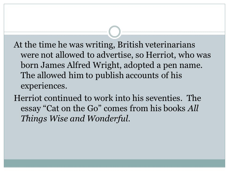 At the time he was writing, British veterinarians were not allowed to advertise, so Herriot, who was born James Alfred Wright, adopted a pen name. The