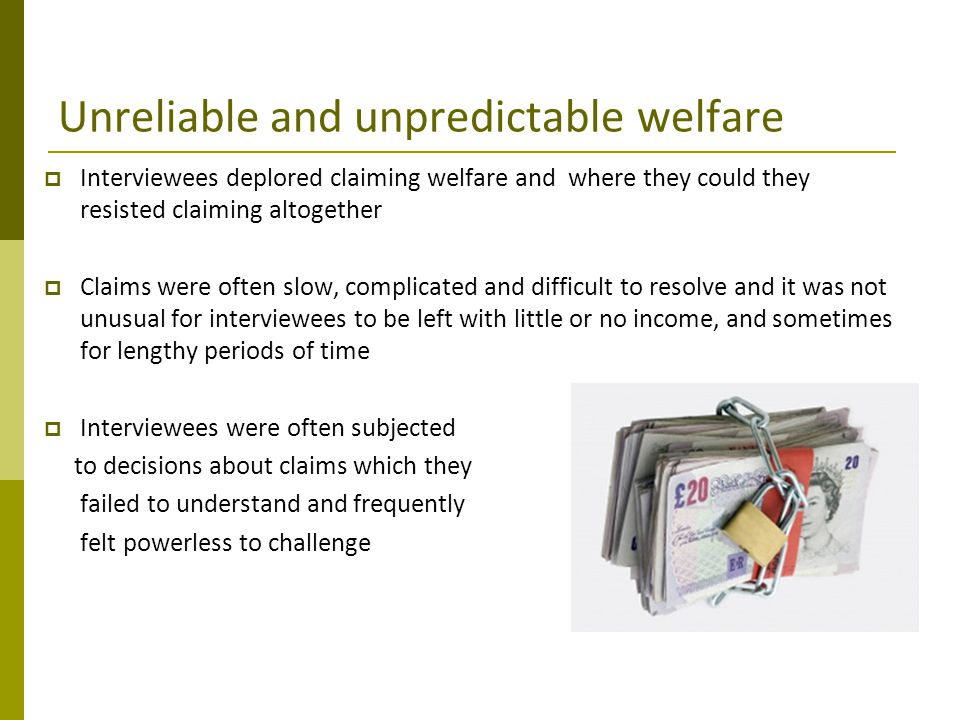 Unreliable and unpredictable welfare  Interviewees deplored claiming welfare and where they could they resisted claiming altogether  Claims were oft
