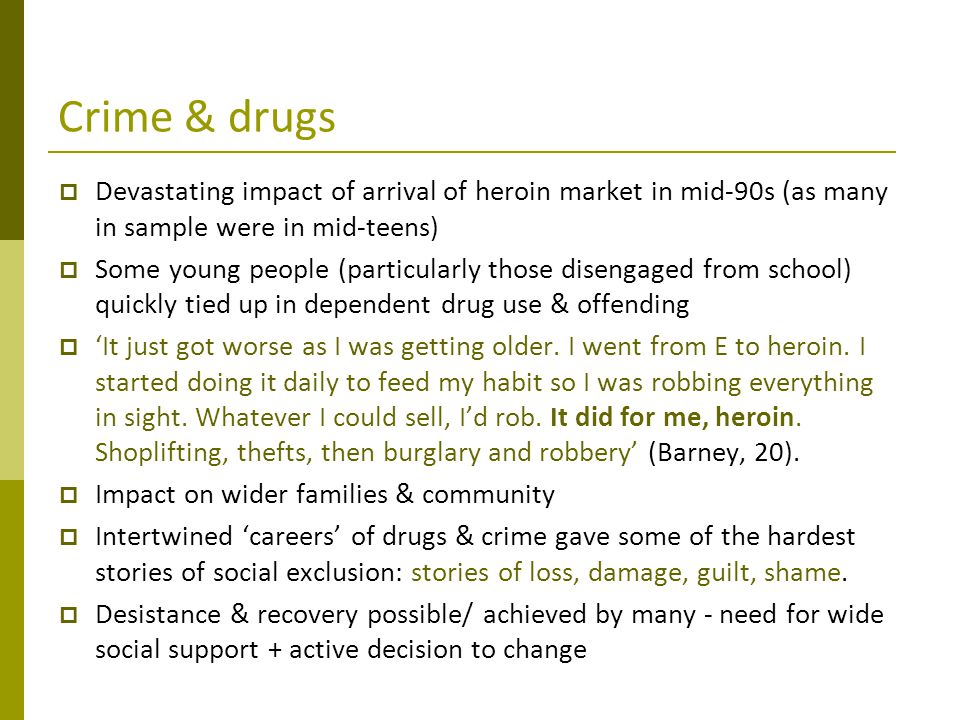 Crime & drugs  Devastating impact of arrival of heroin market in mid-90s (as many in sample were in mid-teens)  Some young people (particularly thos
