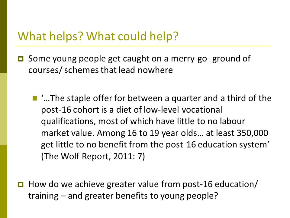 What helps? What could help?  Some young people get caught on a merry-go- ground of courses/ schemes that lead nowhere '…The staple offer for between