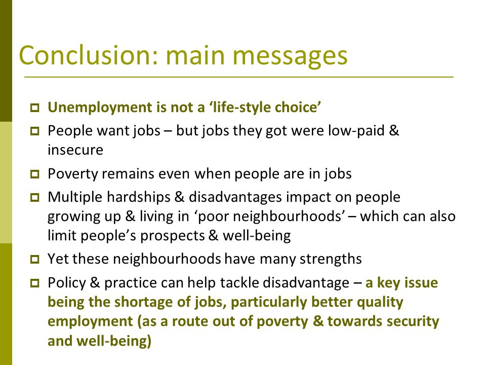 Conclusion: main messages  Unemployment is not a 'life-style choice'  People want jobs – but jobs they got were low-paid & insecure  Poverty remain
