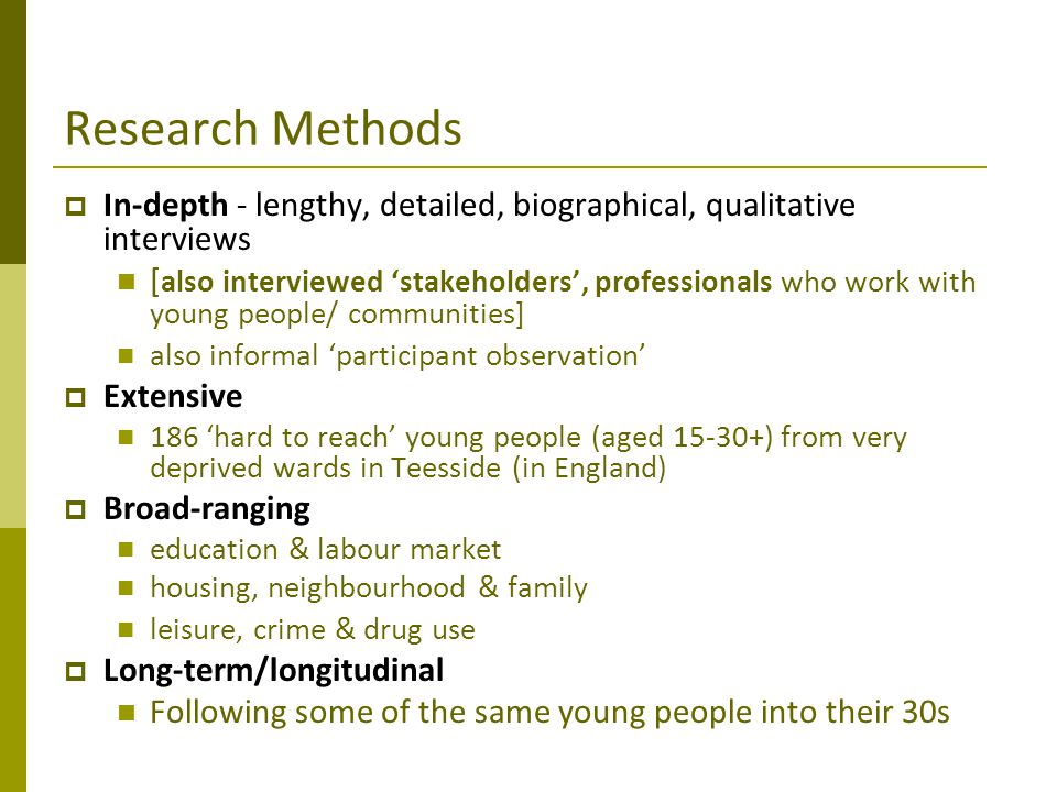 Research Methods  In-depth - lengthy, detailed, biographical, qualitative interviews [ also interviewed 'stakeholders', professionals who work with y