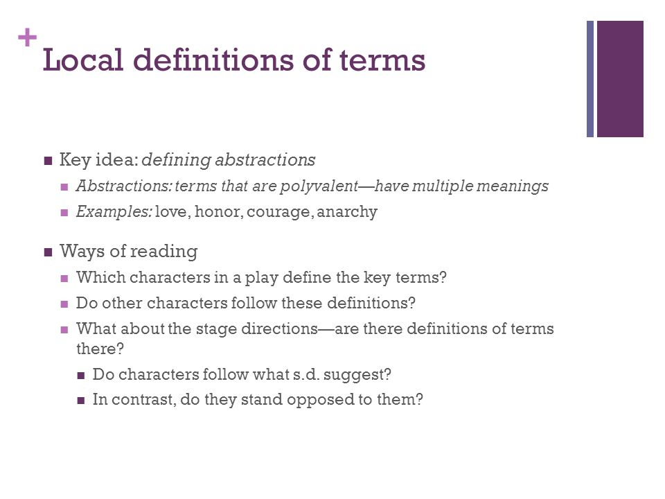 + Local definitions of terms Key idea: defining abstractions Abstractions: terms that are polyvalent—have multiple meanings Examples: love, honor, courage, anarchy Ways of reading Which characters in a play define the key terms.