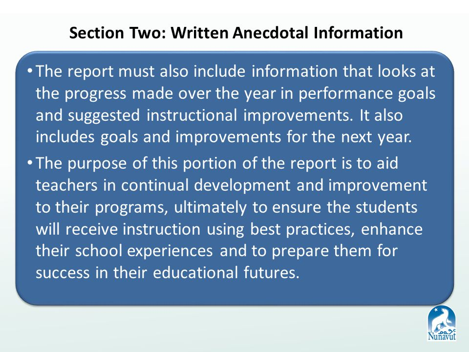 Section Two: Written Anecdotal Information The report must also include information that looks at the progress made over the year in performance goals and suggested instructional improvements.