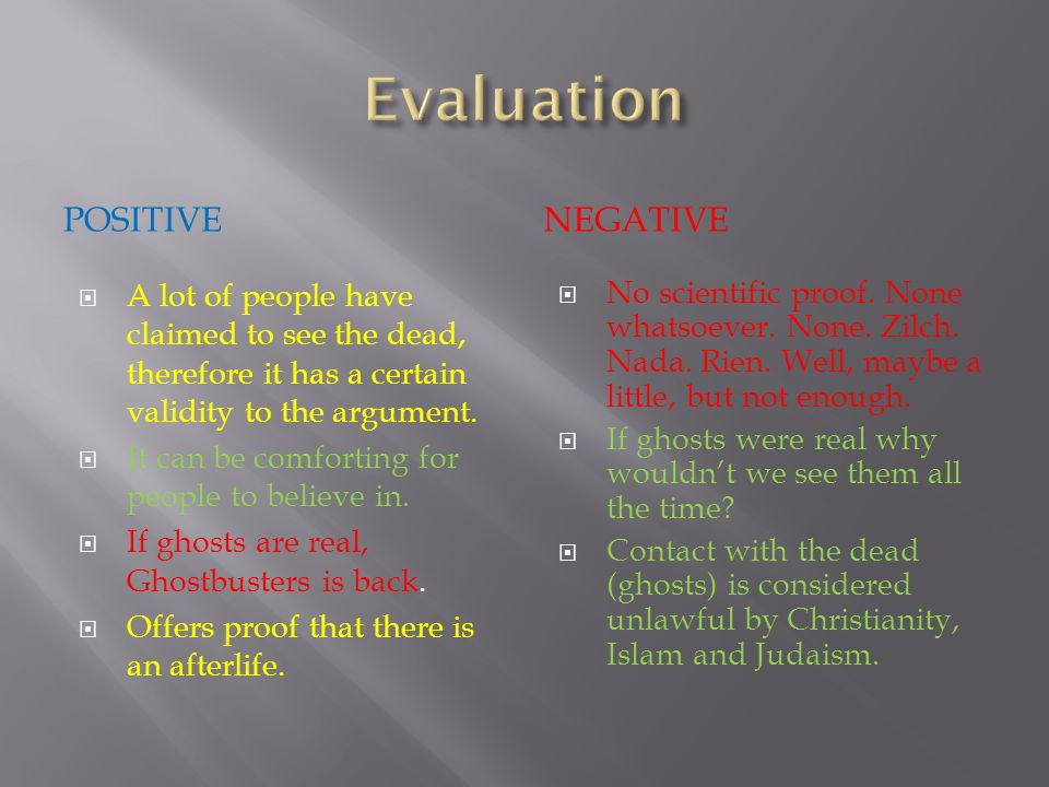 POSITIVENEGATIVE  A lot of people have claimed to see the dead, therefore it has a certain validity to the argument.