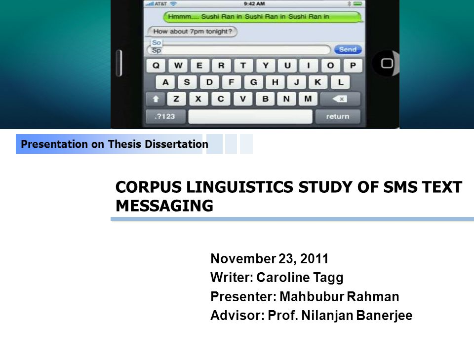 CORPUS LINGUISTICS STUDY OF SMS TEXT MESSAGING Presentation on Thesis Dissertation November 23, 2011 Writer: Caroline Tagg Presenter: Mahbubur Rahman