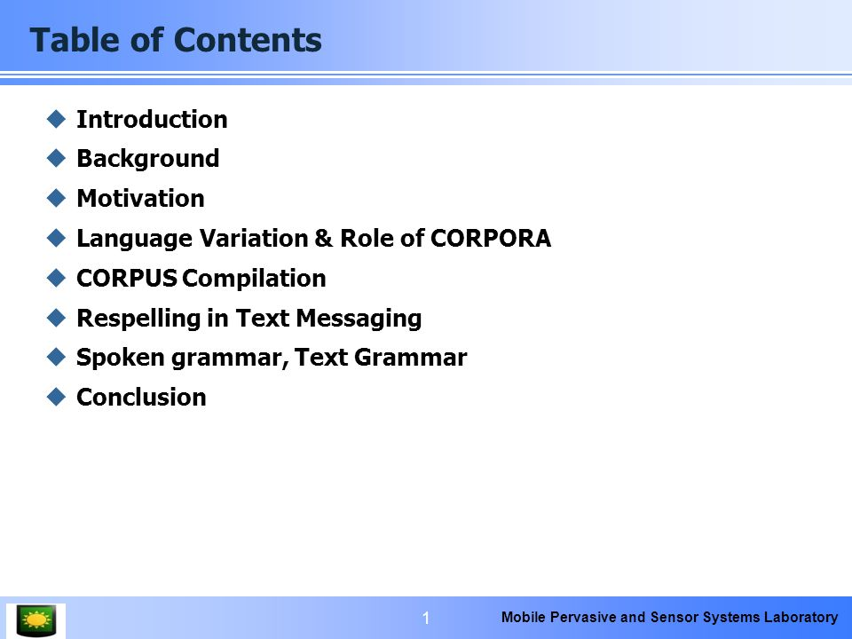 Mobile Pervasive and Sensor Systems Laboratory Table of Contents  Introduction  Background  Motivation  Language Variation & Role of CORPORA  CORPUS Compilation  Respelling in Text Messaging  Spoken grammar, Text Grammar  Conclusion 1