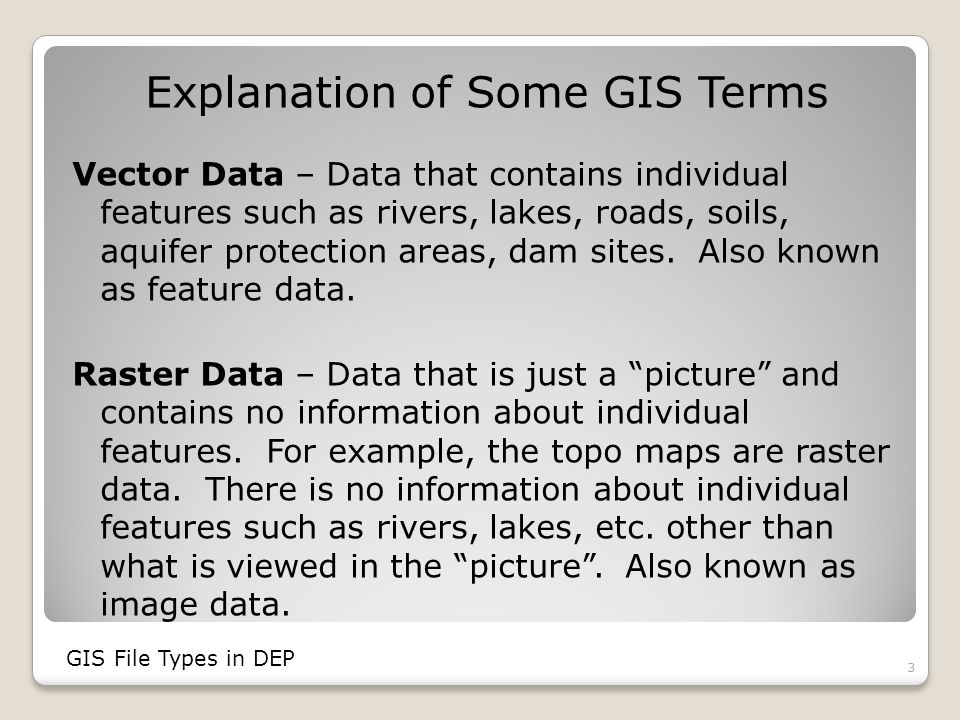 ArcSDE Data Stands for Spatial Data Engine Managing spatial data and relational databases with large amounts of data Is the future of GIS data in DEP Most efficient for large organizations Can support multi-user editing Works with SQL, Oracle GIS File Types in DEP 14
