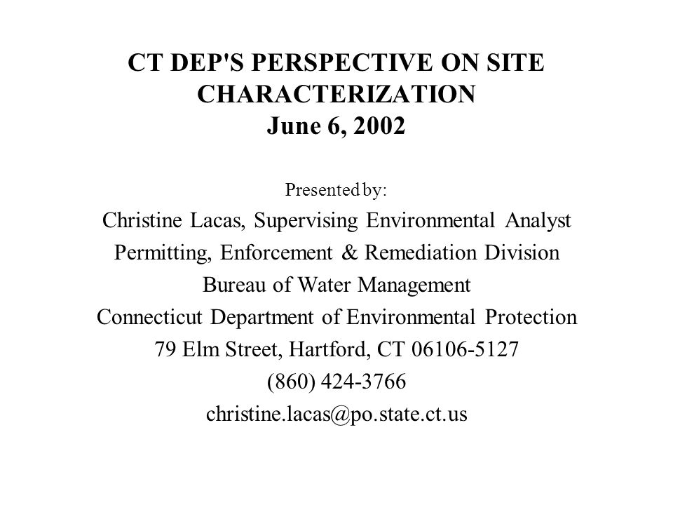 CT DEP S PERSPECTIVE ON SITE CHARACTERIZATION June 6, 2002 Presented by: Christine Lacas, Supervising Environmental Analyst Permitting, Enforcement & Remediation Division Bureau of Water Management Connecticut Department of Environmental Protection 79 Elm Street, Hartford, CT 06106-5127 (860) 424-3766 christine.lacas@po.state.ct.us
