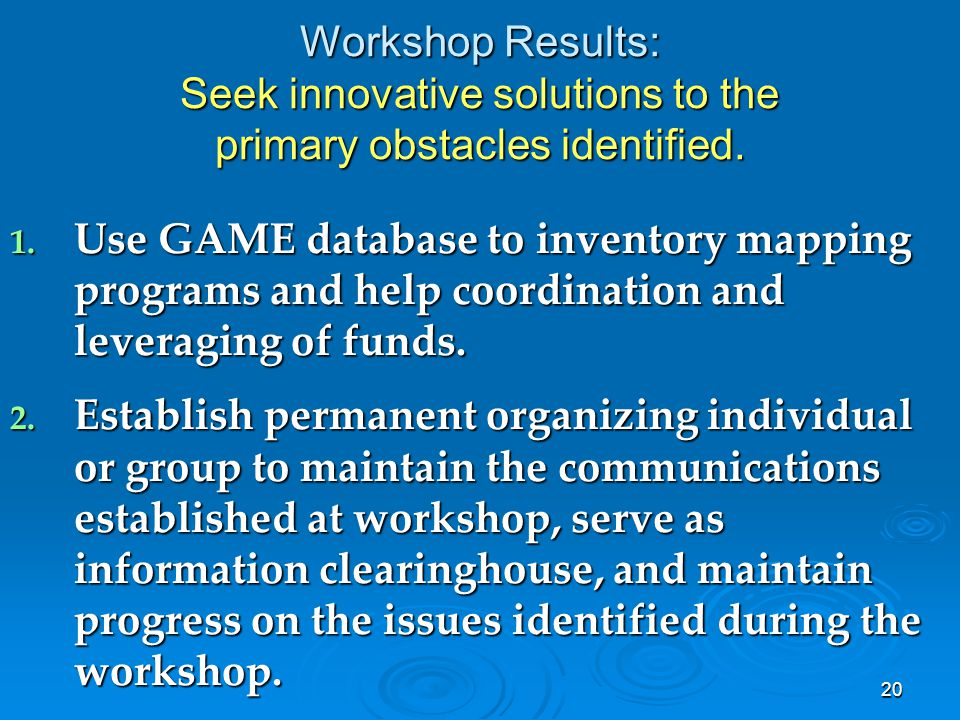 20 Workshop Results: Seek innovative solutions to the primary obstacles identified. 1. Use GAME database to inventory mapping programs and help coordi