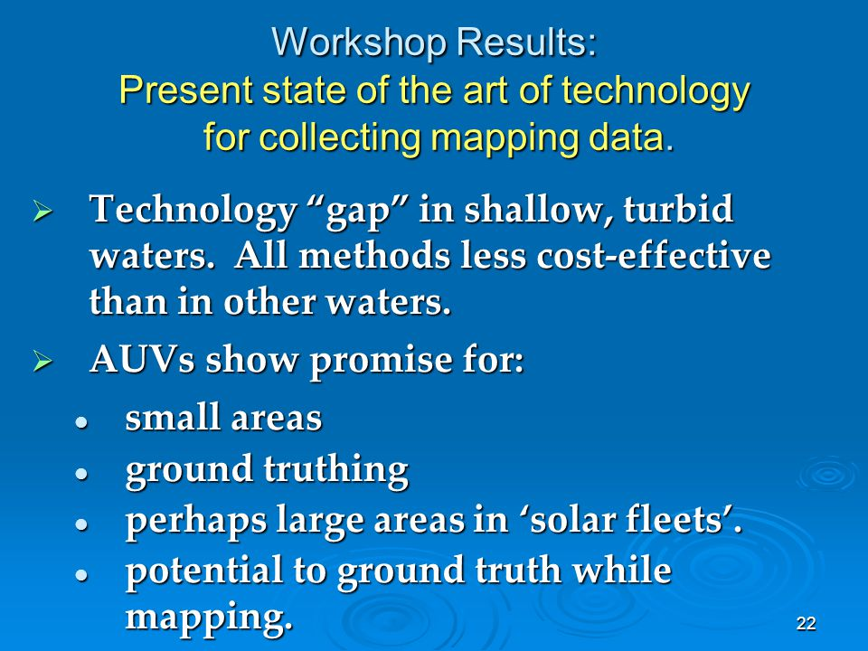 "22 Workshop Results: Present state of the art of technology for collecting mapping data.  Technology ""gap"" in shallow, turbid waters. All methods les"
