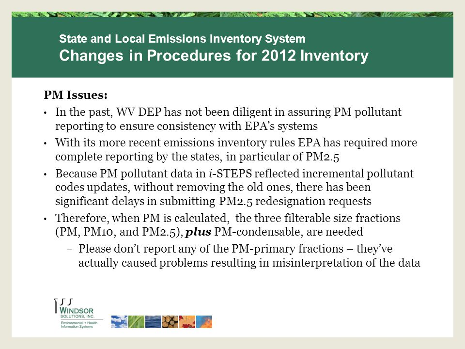PM Issues: In the past, WV DEP has not been diligent in assuring PM pollutant reporting to ensure consistency with EPA's systems With its more recent emissions inventory rules EPA has required more complete reporting by the states, in particular of PM2.5 Because PM pollutant data in i-STEPS reflected incremental pollutant codes updates, without removing the old ones, there has been significant delays in submitting PM2.5 redesignation requests Therefore, when PM is calculated, the three filterable size fractions (PM, PM10, and PM2.5), plus PM-condensable, are needed – Please don't report any of the PM-primary fractions – they've actually caused problems resulting in misinterpretation of the data State and Local Emissions Inventory System Changes in Procedures for 2012 Inventory