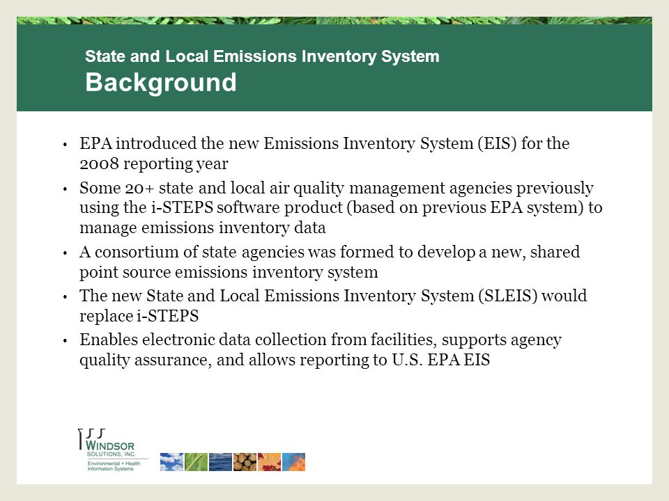 EPA introduced the new Emissions Inventory System (EIS) for the 2008 reporting year Some 20+ state and local air quality management agencies previously using the i-STEPS software product (based on previous EPA system) to manage emissions inventory data A consortium of state agencies was formed to develop a new, shared point source emissions inventory system The new State and Local Emissions Inventory System (SLEIS) would replace i-STEPS Enables electronic data collection from facilities, supports agency quality assurance, and allows reporting to U.S.