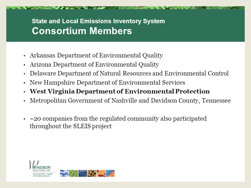 Arkansas Department of Environmental Quality Arizona Department of Environmental Quality Delaware Department of Natural Resources and Environmental Control New Hampshire Department of Environmental Services West Virginia Department of Environmental Protection Metropolitan Government of Nashville and Davidson County, Tennessee ~20 companies from the regulated community also participated throughout the SLEIS project State and Local Emissions Inventory System Consortium Members