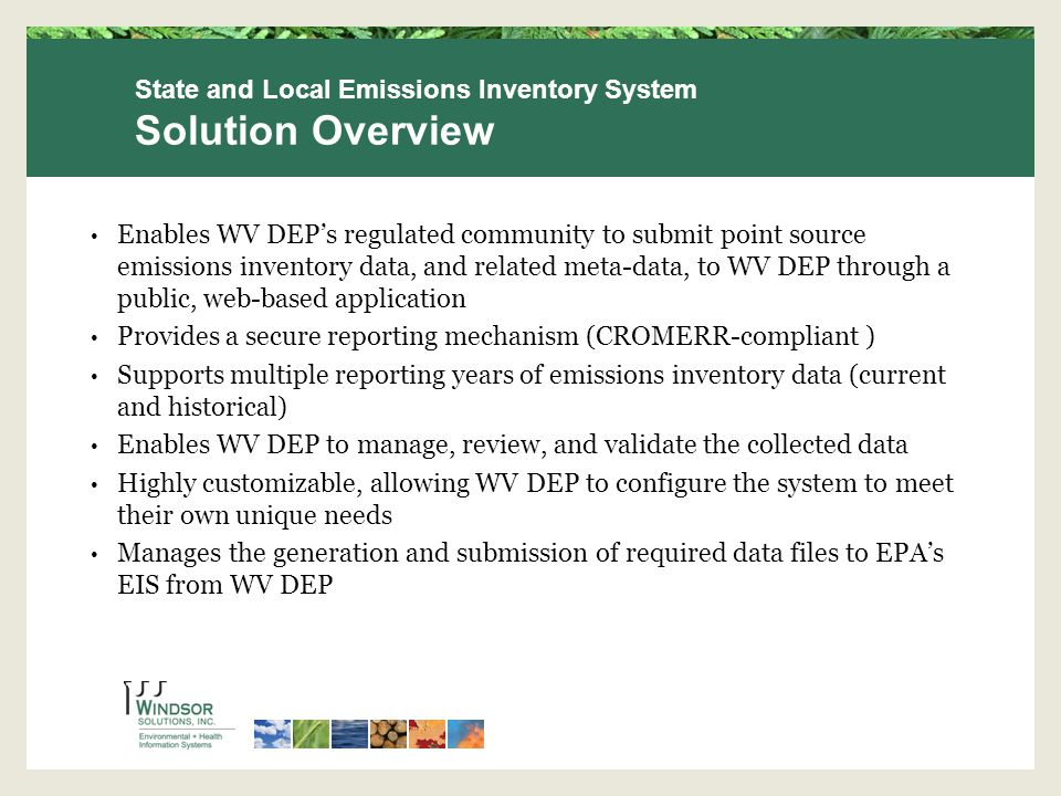 Enables WV DEP's regulated community to submit point source emissions inventory data, and related meta-data, to WV DEP through a public, web-based application Provides a secure reporting mechanism (CROMERR-compliant ) Supports multiple reporting years of emissions inventory data (current and historical) Enables WV DEP to manage, review, and validate the collected data Highly customizable, allowing WV DEP to configure the system to meet their own unique needs Manages the generation and submission of required data files to EPA's EIS from WV DEP State and Local Emissions Inventory System Solution Overview