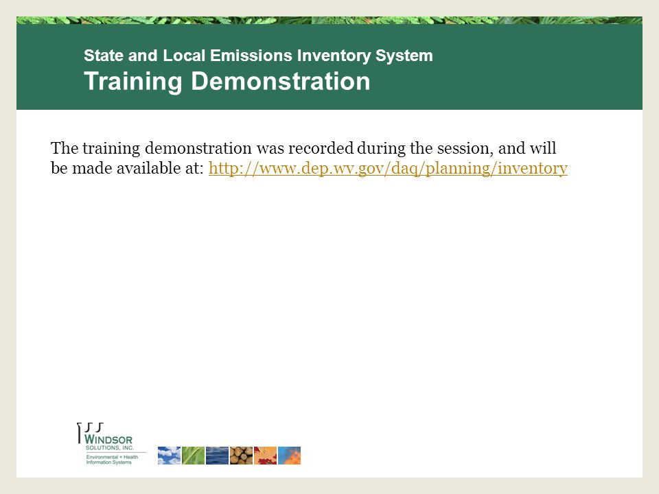State and Local Emissions Inventory System Training Demonstration The training demonstration was recorded during the session, and will be made available at: http://www.dep.wv.gov/daq/planning/inventoryhttp://www.dep.wv.gov/daq/planning/inventory