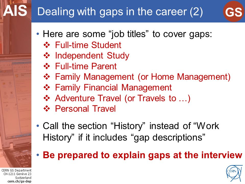 "CERN GS Department CH-1211 Genève 23 Switzerland cern.ch/gs-dep Internet Services GS AIS Dealing with gaps in the career (2) Here are some ""job titles"