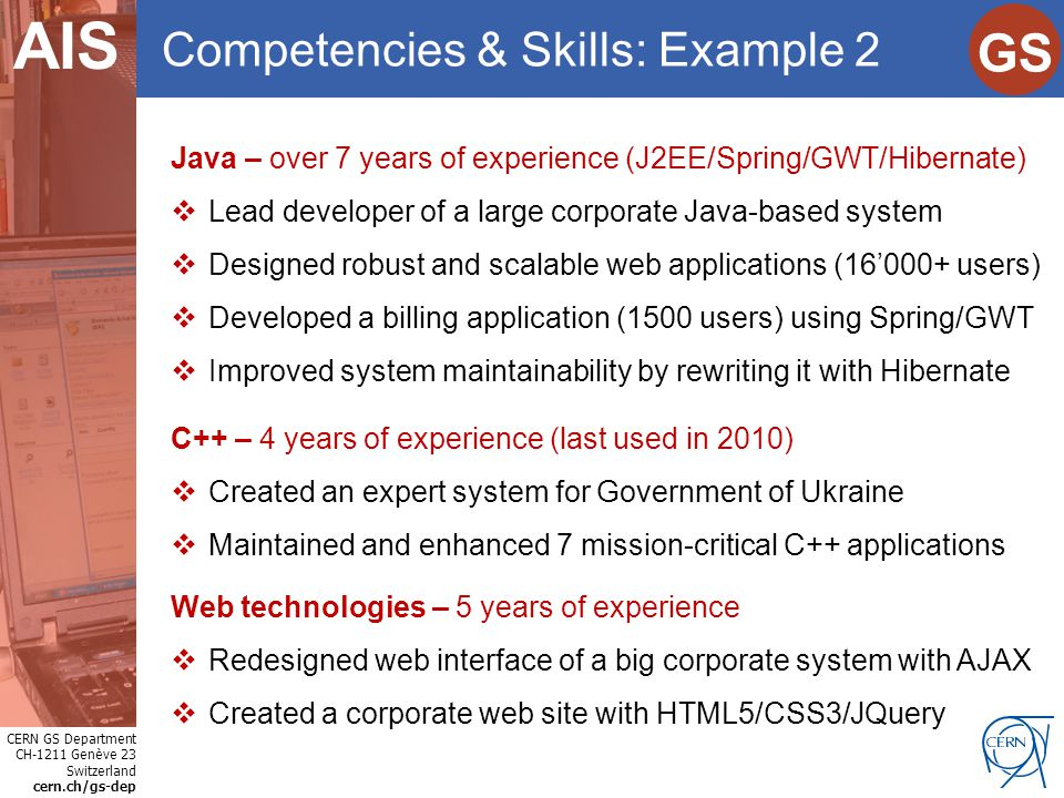 CERN GS Department CH-1211 Genève 23 Switzerland cern.ch/gs-dep Internet Services GS AIS Competencies & Skills: Example 2 Java – over 7 years of exper