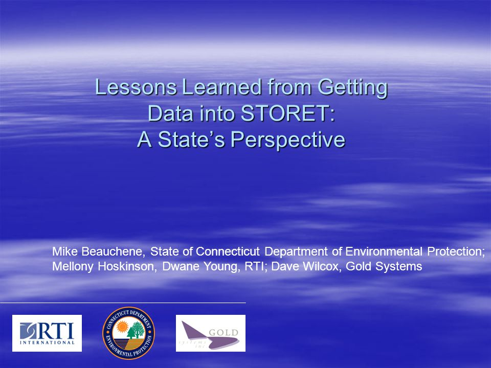 Lessons Learned from Getting Data into STORET: A State's Perspective Mike Beauchene, State of Connecticut Department of Environmental Protection; Mellony Hoskinson, Dwane Young, RTI; Dave Wilcox, Gold Systems
