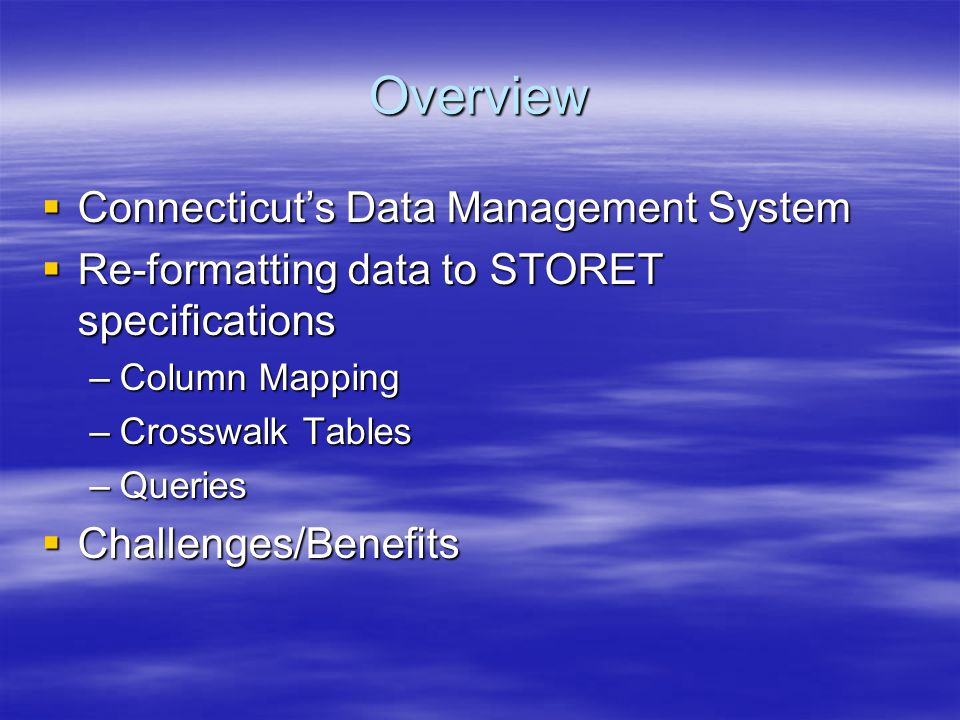 Overview  Connecticut's Data Management System  Re-formatting data to STORET specifications –Column Mapping –Crosswalk Tables –Queries  Challenges/Benefits