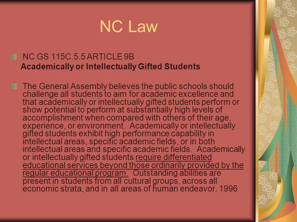 NC Law NC GS 115C.5.5 ARTICLE 9B Academically or Intellectually Gifted Students The General Assembly believes the public schools should challenge all students to aim for academic excellence and that academically or intellectually gifted students perform or show potential to perform at substantially high levels of accomplishment when compared with others of their age, experience, or environment.