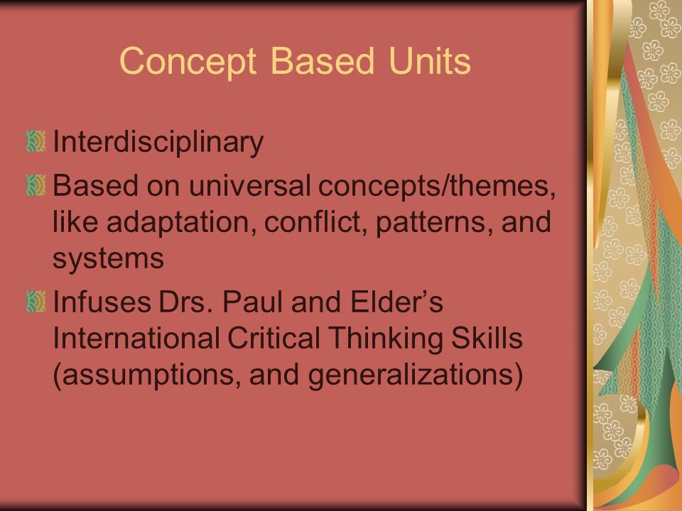 Concept Based Units Interdisciplinary Based on universal concepts/themes, like adaptation, conflict, patterns, and systems Infuses Drs.