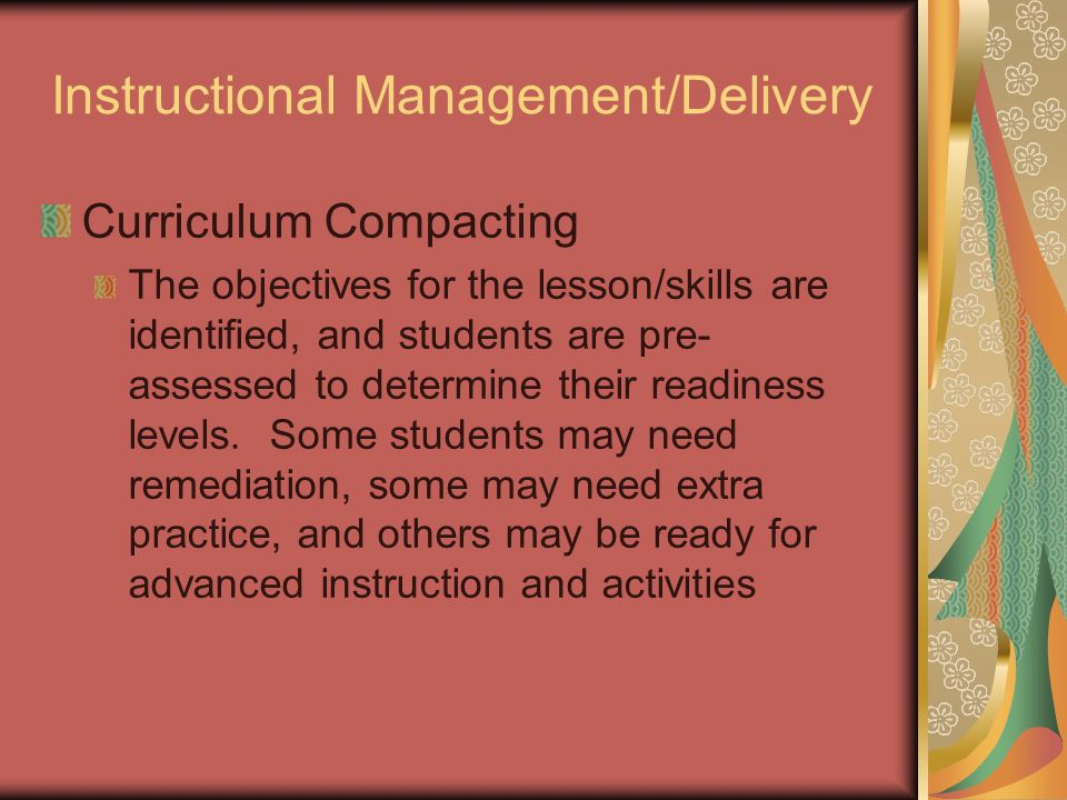 Instructional Management/Delivery Curriculum Compacting The objectives for the lesson/skills are identified, and students are pre- assessed to determine their readiness levels.