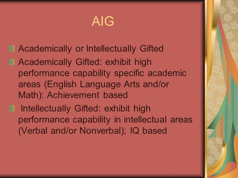 AIG Academically or Intellectually Gifted Academically Gifted: exhibit high performance capability specific academic areas (English Language Arts and/or Math): Achievement based Intellectually Gifted: exhibit high performance capability in intellectual areas (Verbal and/or Nonverbal); IQ based